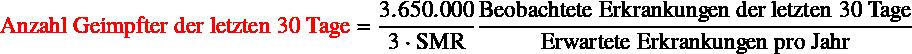 \begin{equation*} \text{\color{red}Anzahl Geimpfter der letzten 30 Tage} = \frac{\num{3650000}}{3 \cdot \text{SMR}}  \frac{\text{Beobachtete Erkrankungen der letzten 30 Tage}}{\text{Erwartete Erkrankungen pro Jahr}} \end{equation*}