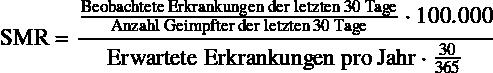 \begin{equation*} \text{SMR} = \frac{\frac{\text{Beobachtete Erkrankungen der letzten 30 Tage}}{\text{Anzahl Geimpfter der letzten 30 Tage}} \cdot \num{100000}}{\text{Erwartete Erkrankungen pro Jahr} \cdot \frac{30}{365}} \end{equation*}