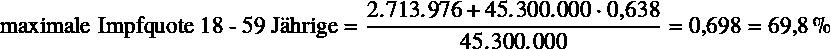 \begin{equation*} \text{maximale Impfquote 18 - 59 Jährige} = \frac{\num{2713976} + \num{45300000} \cdot \num{0.638}}{\num{45300000}} = \num{0.698} = \SI{69.8}{\percent} \end{equation*}