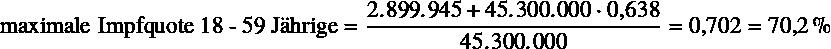 \begin{equation*} \text{maximale Impfquote 18 - 59 Jährige} = \frac{\num{2899945} + \num{45300000} \cdot \num{0.638}}{\num{45300000}} = \num{0.702} = \SI{70.2}{\percent} \end{equation*}